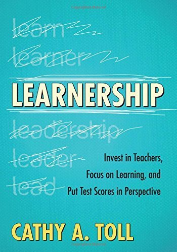 Learnership: Invest in Teachers, Focus on Learning, and Put Test Scores in Perspective by Cathy A. Toll (2012-05-18)