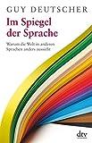 Im Spiegel der Sprache: Warum die Welt in anderen Sprachen anders aussieht - Guy Deutscher