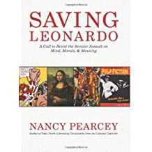 Saving Leonardo: A Call to Resist the Secular Assault on Mind, Morals, and Meaning by Pearcey, Nancy (2010) Hardcover