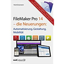 FileMaker Pro 14 – die Neuerungen / Automatisierung, Gestaltung, Mobilität: Ergänzungsband (siehe kommendes Grundlagenbuch zu FileMaker Pro 15 Mitte 2016)