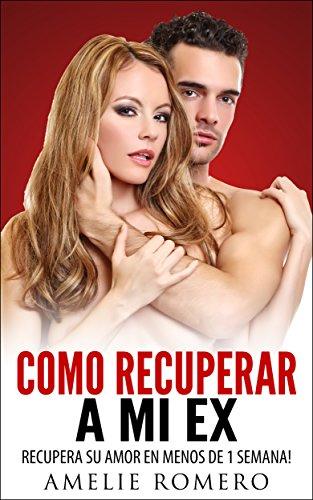 Portada del libro Como Recuperar a mi Ex – Recupera su amor en menos de 1 Semana!: (Guia para reconquistar, seducir, enamorar y manipular a tu ex)