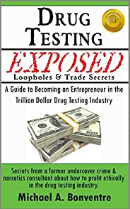 Drug Testing Exposed Loopholes and Trade Secrets: A Guide to Becoming an Entrepreneur in the Trillion Dollar D