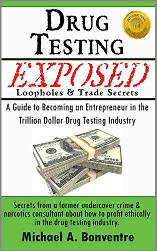 Drug Testing Exposed Loopholes and Trade Secrets: A Guide to Becoming an Entrepreneur in the Trillion Dollar Drug Testing Industry.  Secrets from a former ... & narcotics consultant. (English Edition)