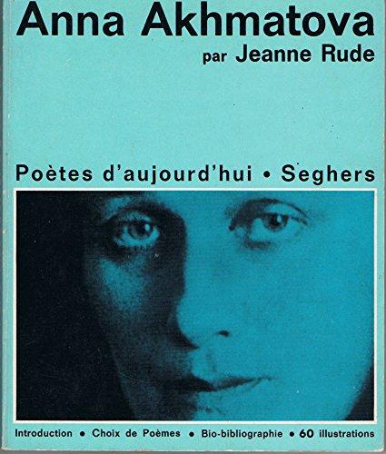 Anna Akhmatova : Une étude de Jeanne Rude. Avec un choix de poèmes d'A. Akhmatova traduits du russe... une chronologie bibliographique