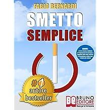 SMETTO SEMPLICE. Il Sistema Definitivo Che Ti Aiuta A Smettere Di Fumare Senza Lottare, Che Ti Svela Come Non Ricominciare e Non Ti Abbandona Dopo Aver Smesso