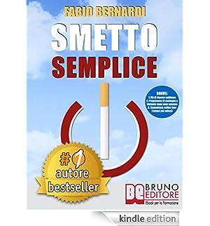 Smetto Semplice: Il Sistema Definitivo Che Ti Aiuta A Smettere Di Fumare Senza Lottare, Che Ti Svela Come Non Ricominciare e Non Ti Abbandona Dopo Aver Smesso [Edizione Kindle]