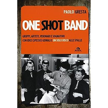 One Shot Band. Gruppi, Artisti, Visionari E Sognatori Con Idee (Spesso) Geniali E Un Solo Disco Alle Spalle