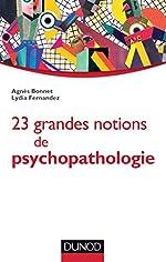 23 grandes notions de psychopathologie - Enfant, adolescent, adulte de Agnès Bonnet
