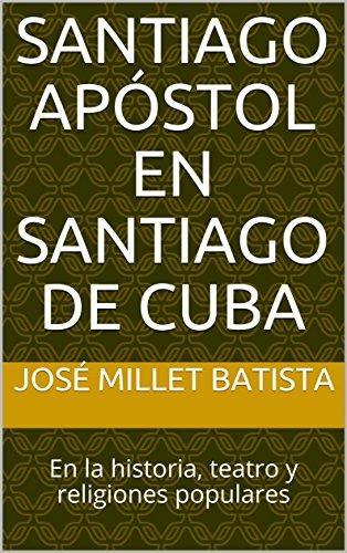 Santiago Apóstol en Santiago de Cuba: En la historia, teatro y religiones populares (Santiago de Cuba Millet nº 1)