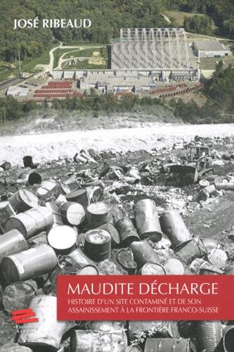 Maudite Decharge. Histoire d'un Site Contamine et de Son Assainisseme Nt a la Frontière Franco-Suiss