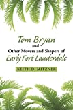 Tom Bryan and Other Movers and Shapers of Early Fort Lauderdale by Keith D. Mitzner (2015-02-11)