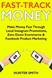Fast-Track Money (Making Quick Cash Online 2018): Make Money Fast Through Local Instagram Promotions, Zero Down Ecommerce & Facebook Product Marketing