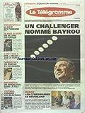 TELEGRAMME (LE) [No 19206] du 27/03/2007 - UN CHALLENGER NOMME BAYROU - BLOGS - LES CYBERMAMIES SE DEVOILENT - PRESIDENTIELLE - LA LISTE DES PARRAINS - IRLANDE DU NORD - UN ACCORD HISTORIQUE - SANT-YANN II - DES TRACES SUR LE CARGO - MULTIMEDIA - UN DISQUE DUR DANS LA TELE - LES SPORTS - FOOT