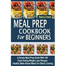 Meal Prep Cookbook For Beginners: A Simple Meal Prep Guide With 100 Clean Eating Weight Loss Recipes  - Healthy Make Ahead Meals For Batch Cooking