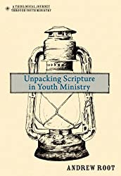 Unpacking Scripture in Youth Ministry (Theological Journey Through Youth Ministry)