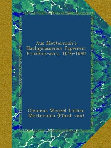 Aus Metternich\'s Nachgelassenen Papieren: Friedens-aera, 1816-1848