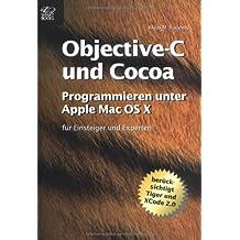 Objective-C und Cocoa : Programmieren unter Mac OS X -- für Einsteiger und Experten (berücksichtigt Tiger und Xcode 2.0 )