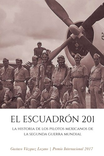 Descargar Libro El Escuadrón 201: La historia de los pilotos mexicanos de la Segunda Guerra Mundial de Gustavo Vázquez Lozano