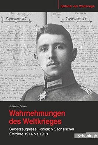 Wahrnehmungen des Weltkrieges. Selbstzeugnisse Königlich Sächsischer Offiziere 1914 bis 1918 (Zeitalter der Weltkriege)