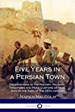 Five Years in a Persian Town: Observations of the History, Religion, Traditions and Parsi Customs of Yezd, Iran at the Turn of the 20th century