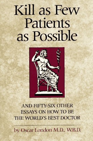 Kill as Few Patients as Possible: And Fifty-six Other Essays on How to Be the World's Best Doctor by Oscar London (1987-11-01)