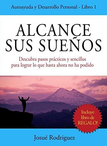 Alcance Sus Sueños: Descubra pasos prácticos y sencillos para lograr lo que hasta ahora no ha podido por Rodriguez Josué