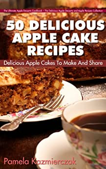 50 Delicious Apple Cake Recipes - Delicious Apple Cakes To Make And Share (The Ultimate Apple Desserts Cookbook - The Delicious Apple Desserts and Apple Recipes Collection 3) by [Kazmierczak, Pamela]