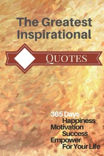 The Greatest Inspirational Quote: 365 Days Happiness Motivation Success Empower For Your Life  6x9 Inch
