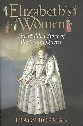 [Elizabeth's Women: The Hidden Story of the Virgin Queen] (By: Tracy Borman) [published: September, 2009]