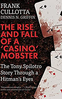 THE RISE AND FALL OF A 'CASINO' MOBSTER: The Tony Spilotro Story Through A Hitman's Eyes by [Cullotta, Frank, Griffin, Dennis N.]