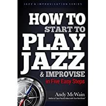 HOW TO Start to PLAY JAZZ & Improvise: in Five Easy Steps (Jazz & Improvisation Series Book 2) (English Edition)