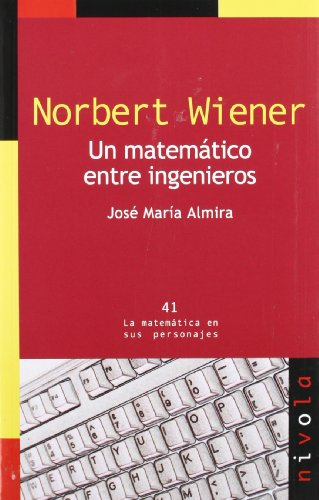 NORBERT WIENER. Un matemático entre ingenieros (La matemática en sus personajes) por José María Almira Picazo