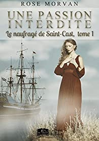 Une passion interdite, tome 1 : Le naufragé de Saint-Cast par Rose Morvan