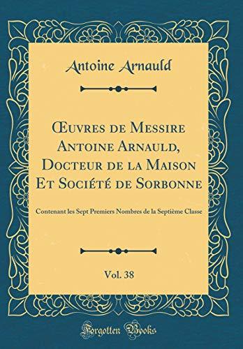 Oeuvres de Messire Antoine Arnauld, Docteur de la Maison Et Société de Sorbonne, Vol. 38: Contenant Les Sept Premiers Nombres de la Septième Classe (Classic Reprint)