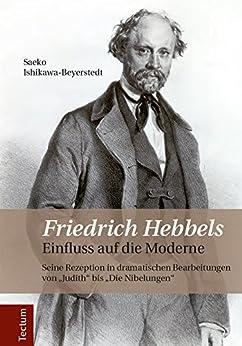 Friedrich Hebbels Einfluss auf die Moderne: Seine Rezeption in dramatischen Bearbeitungen von