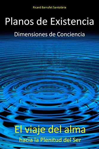 Planos de Existencia, Dimensiones de Conciencia: El viaje del alma hacia la Plenitud del Ser por Ricard Barrufet Santolària