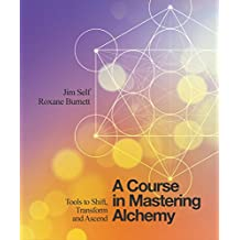 A Course in Mastering Alchemy: The Tools to Shift, Transform and Ascend