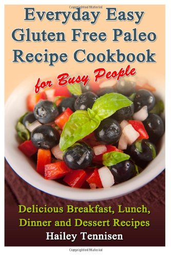 Everyday Easy Gluten Free Paleo Recipe Cookbook for Busy People: Delicious Breakfast, Lunch, Dinner and Dessert Recipes