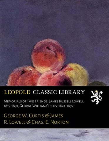 Memorials of Two Friends, James Russell Lowell: 1819-1891, George William Curtis: 1824-1892