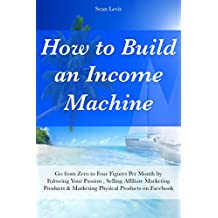 How to Build an Income Machine: Go from Zero to Four Figures Per Month by Folowing Your Passion , Selling Affiliate Marketing Products & Marketing Physical Products on Facebook (English Edition)