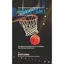 Devenir Mentalement Plus Solide au Basket-ball en Utilisant la Méditation: Atteignez Votre Potentiel en Contrôlant Vos Pensées Intérieures