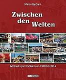 Zwischen den Welten: Adrenalin pur: Fußball von 1990 bis 2014