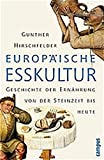 Europäische Esskultur: Eine Geschichte der Ernährung von der Steinzeit bis heute - Gunther Hirschfelder