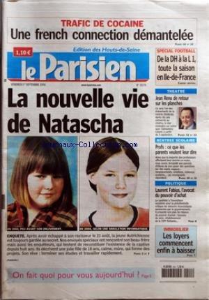 PARISIEN (LE) [No 19279] du 01/09/2006 - TRAFIC DE COCAINE - UNE FRENCH CONNECTION DEMANTELEE - LA NOUVELLE VIE DE NATASCHA - ENQUETE - SPECIAL FOOTBALL - DE LA DH A LA L 1, TOUTE LA SAISON EN ILE-DE-FRANCE - THEATRE - JEAN RENO DE RETOUR SUR LES PLANCHES - RENTREE SCOLAIRE - PROFS - CE QUE LES PARENTS VEULENT LEUR DIRE -POLITIQUE - LAURENT FABIUS, L'AVOCAT DU POUVOIR D'ACHAT - IMMOBILIER - LES LOYERS COMMENCENT ENFIN A BAISSER. par Collectif