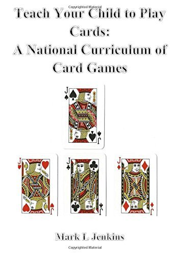 Teach Your Child to Play Cards: A National Curriculum of Card Games by Mark L Jenkins (2015-10-25)