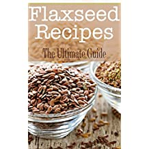 Flaxseed Recipes: The Ultimate Guide (English Edition)
