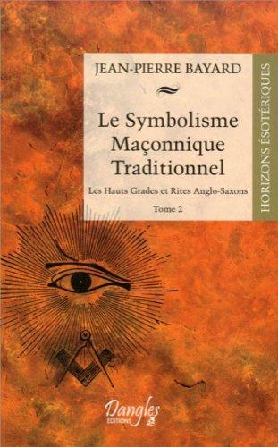 Le Symbolisme Maçonnique Traditionnel - Tome 2 - Les hauts Grades et Rites Anglo-Saxons par Jean-Pierre Bayard