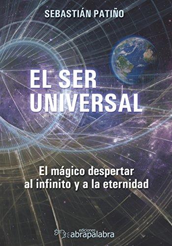EL SER UNIVERSAL: El mágico despertar al infinito y a la eternidad por Ediciones abrapalabras