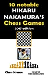 10 Notable Hikaru Nakamura's Chess Games: Complete games: Openings, Middlegame and Endings (Chess Players Book 2)