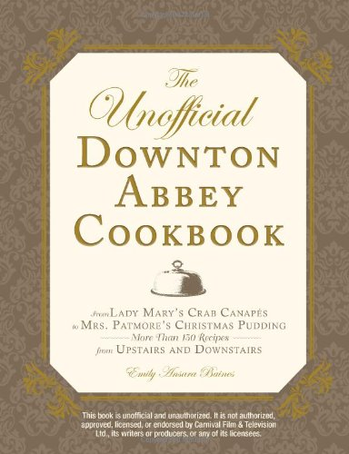 The Unofficial Downton Abbey Cookbook: From Lady Mary's Crab Canapés to Mrs. Patmore's Christmas Pudding - More Than 150 Recipes from Upstairs and Downstairs